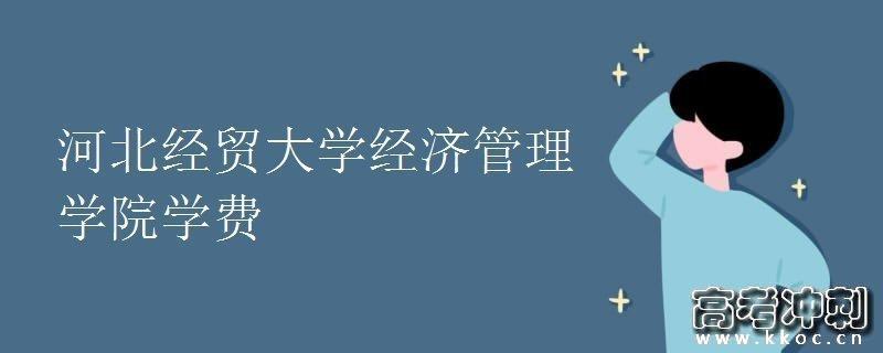 河北经贸大学经济管理学院学费